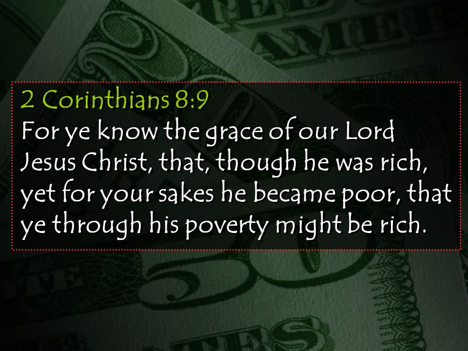 2 Corinthians 8:9 For ye know the grace of our Lord Jesus Christ, that, though he was rich, yet for your sakes he became poor, that ye through his poverty might be rich.