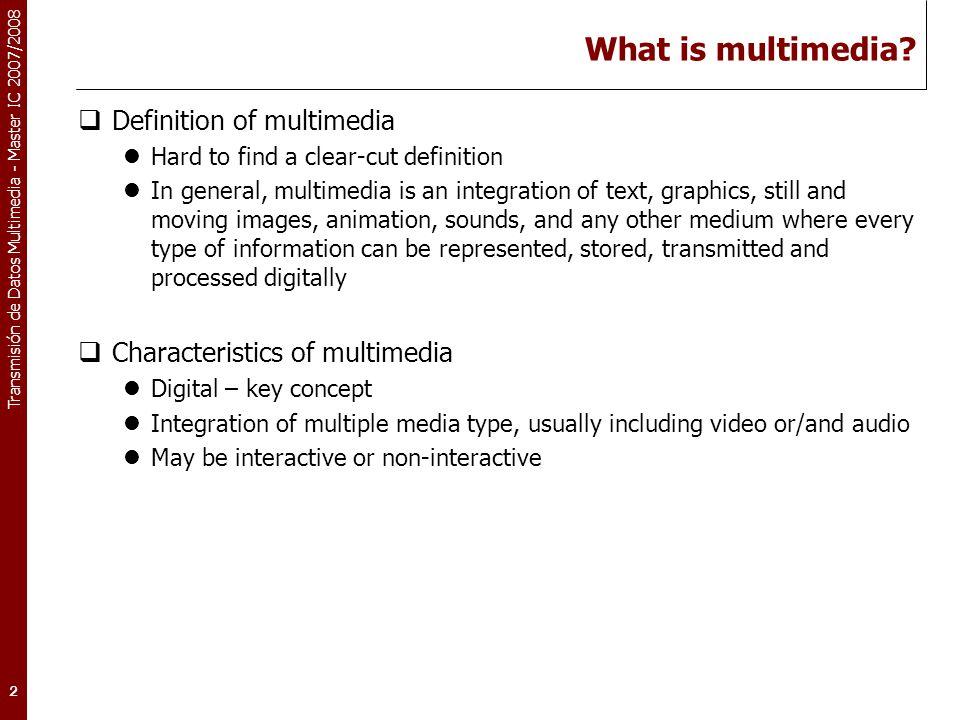 Transmisión de Datos Multimedia - Master IC 2007/2008 2 What is multimedia?  Definition of multimedia Hard to find a clear-cut definition In general,