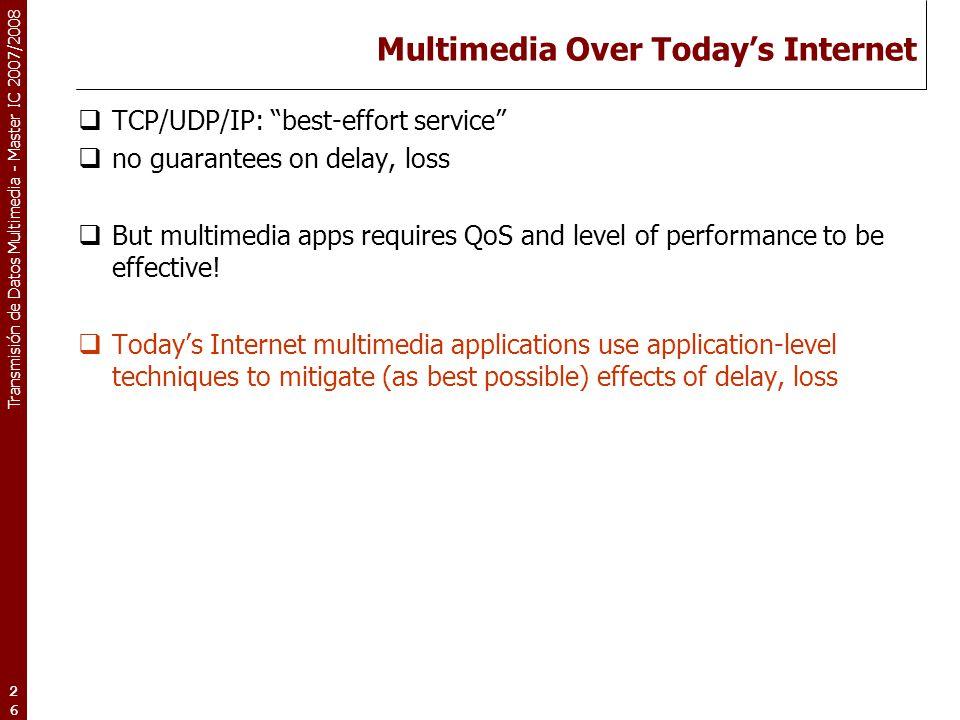 "Transmisión de Datos Multimedia - Master IC 2007/2008 26 Multimedia Over Today's Internet  TCP/UDP/IP: ""best-effort service""  no guarantees on delay"