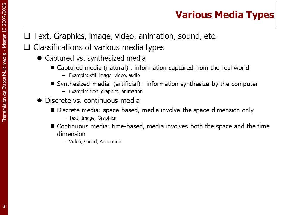 Transmisión de Datos Multimedia - Master IC 2007/2008 3 Various Media Types  Text, Graphics, image, video, animation, sound, etc.  Classifications o