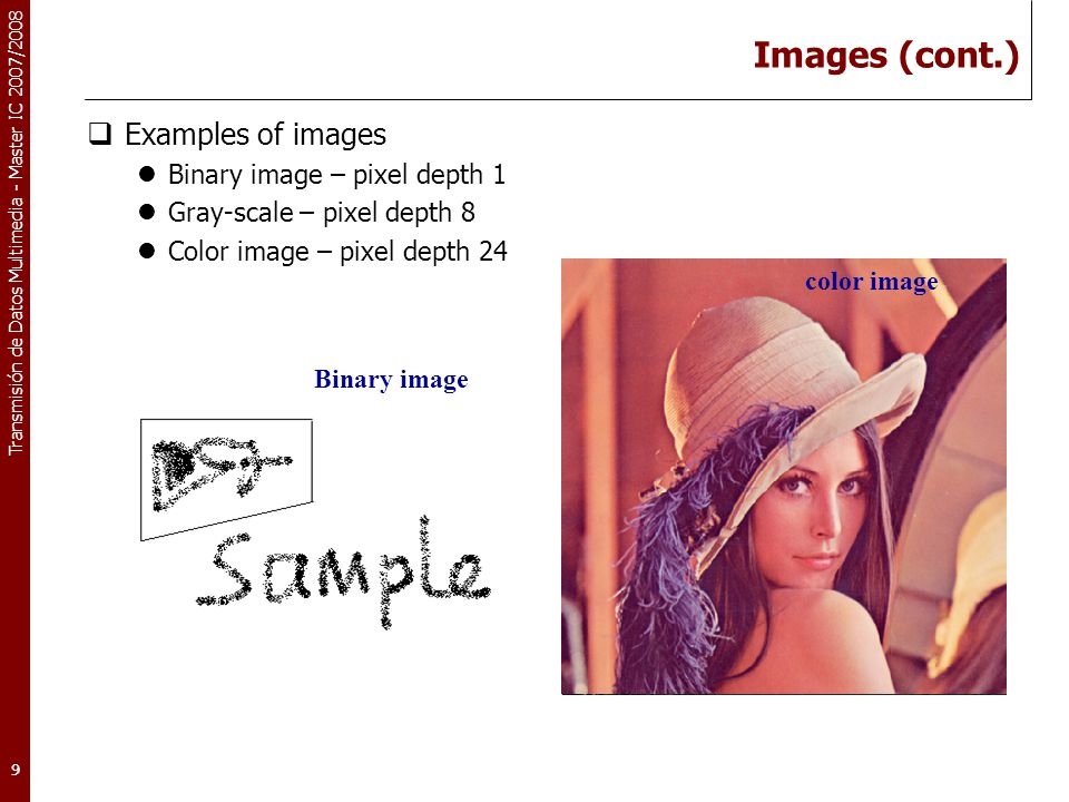 Transmisión de Datos Multimedia - Master IC 2007/2008 9 Images (cont.)  Examples of images Binary image – pixel depth 1 Gray-scale – pixel depth 8 Co