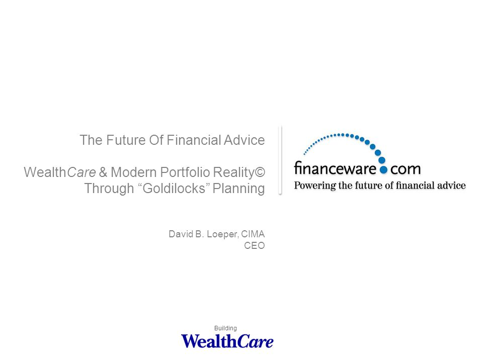 The Future Of Financial Advice WealthCare & Modern Portfolio Reality© Through Goldilocks Planning David B.