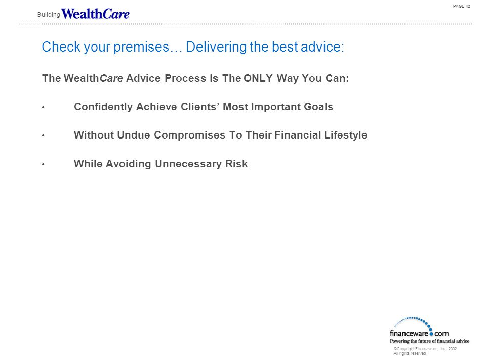 """©Copyright Financeware, Inc. 2002 All rights reserved Building PAGE 41 The WealthCare Process has everything needed for success… It has the three """"D""""s"""