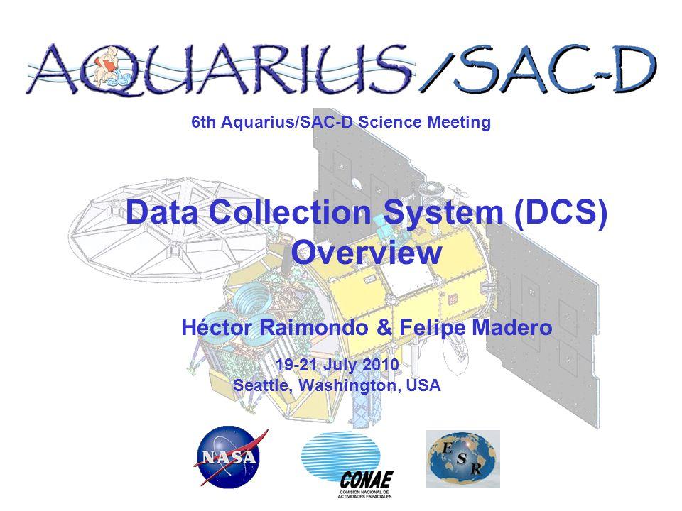 6th Aquarius/SAC-D Science Meeting 19-21 July 2010 Seattle, Washington, USA Data Collection System (DCS) Overview Héctor Raimondo & Felipe Madero