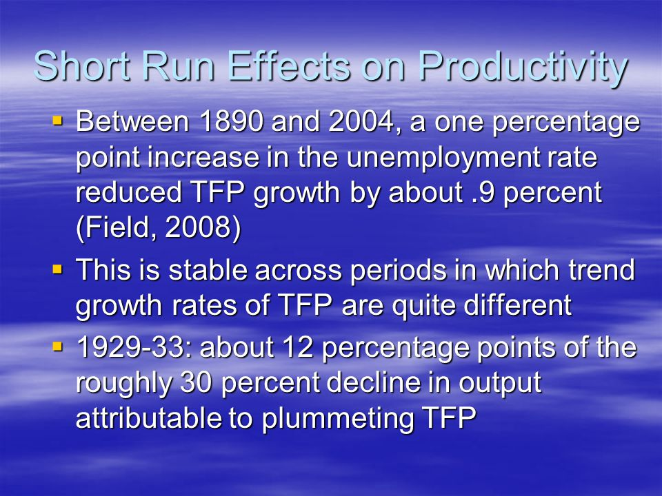 Short Run Effects on Productivity  Between 1890 and 2004, a one percentage point increase in the unemployment rate reduced TFP growth by about.9 percent (Field, 2008)  This is stable across periods in which trend growth rates of TFP are quite different  1929-33: about 12 percentage points of the roughly 30 percent decline in output attributable to plummeting TFP