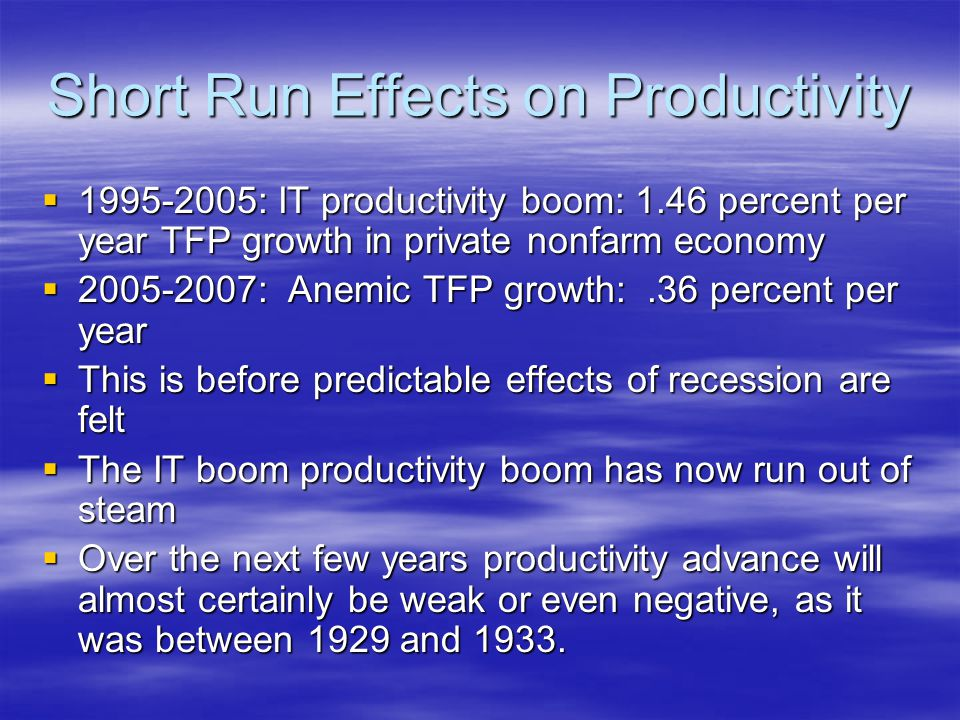 Short Run Effects on Productivity  1995-2005: IT productivity boom: 1.46 percent per year TFP growth in private nonfarm economy  2005-2007: Anemic TFP growth:.36 percent per year  This is before predictable effects of recession are felt  The IT boom productivity boom has now run out of steam  Over the next few years productivity advance will almost certainly be weak or even negative, as it was between 1929 and 1933.