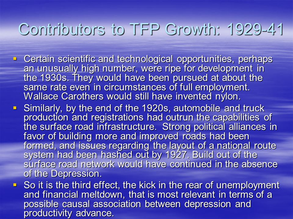 Contributors to TFP Growth: 1929-41  Certain scientific and technological opportunities, perhaps an unusually high number, were ripe for development in the 1930s.
