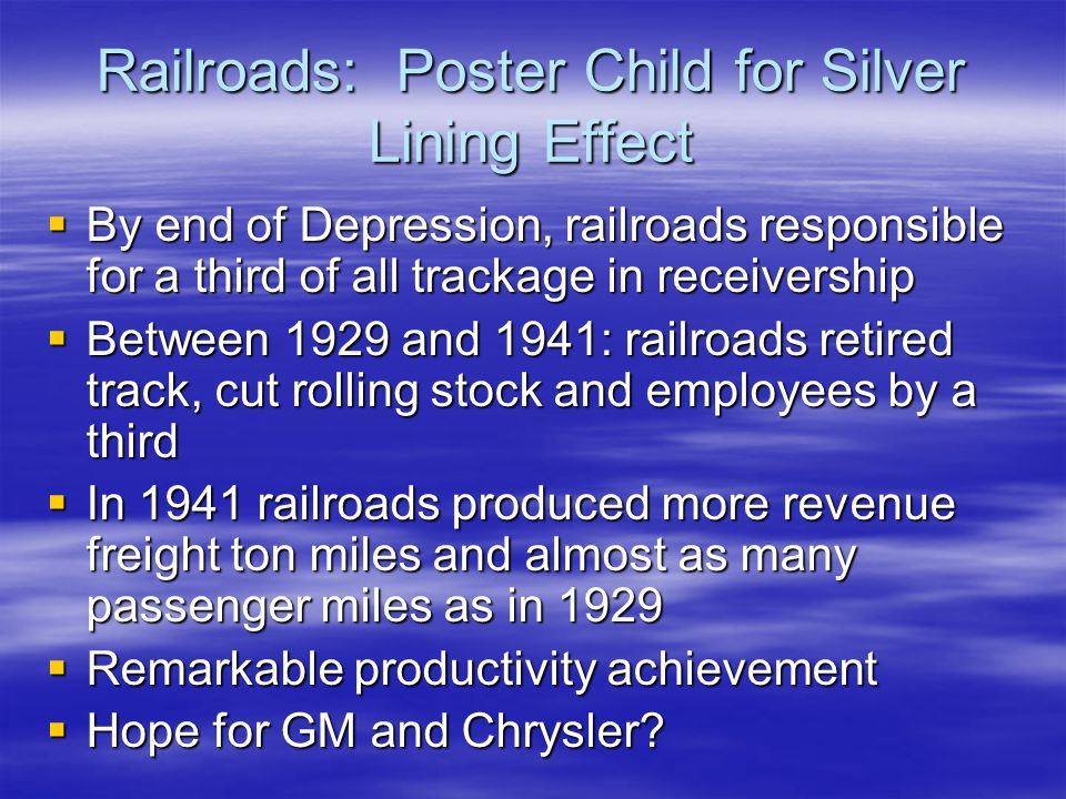 Railroads: Poster Child for Silver Lining Effect  By end of Depression, railroads responsible for a third of all trackage in receivership  Between 1929 and 1941: railroads retired track, cut rolling stock and employees by a third  In 1941 railroads produced more revenue freight ton miles and almost as many passenger miles as in 1929  Remarkable productivity achievement  Hope for GM and Chrysler?