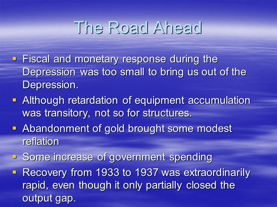 The Road Ahead  Fiscal and monetary response during the Depression was too small to bring us out of the Depression.