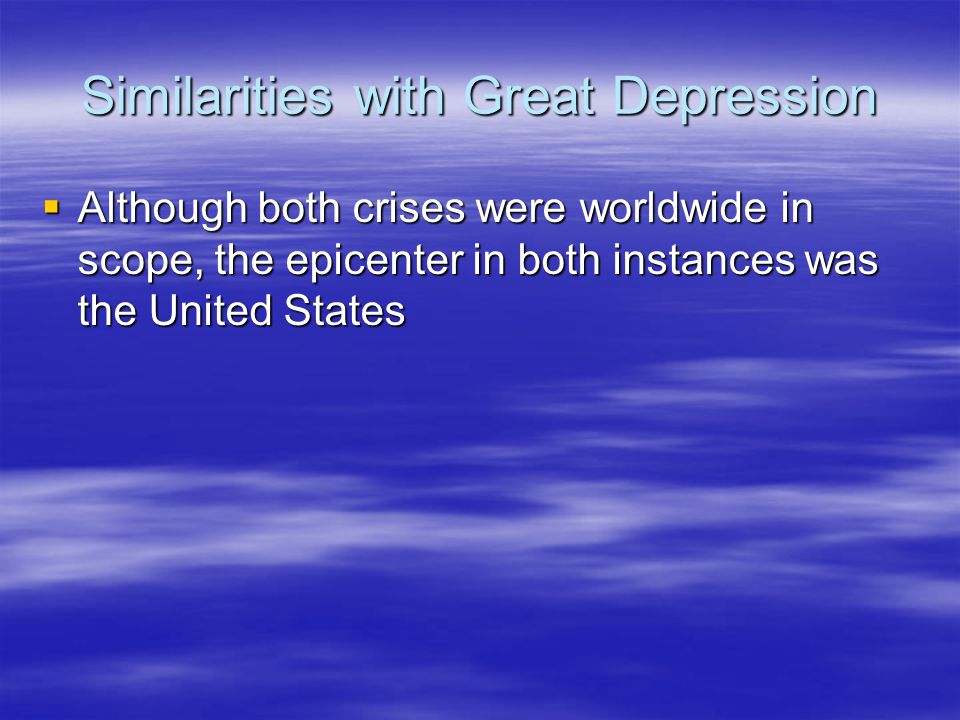 Similarities with Great Depression  Although both crises were worldwide in scope, the epicenter in both instances was the United States