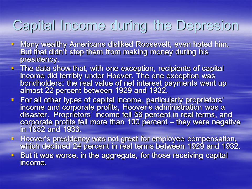 Capital Income during the Depresion  Many wealthy Americans disliked Roosevelt, even hated him.