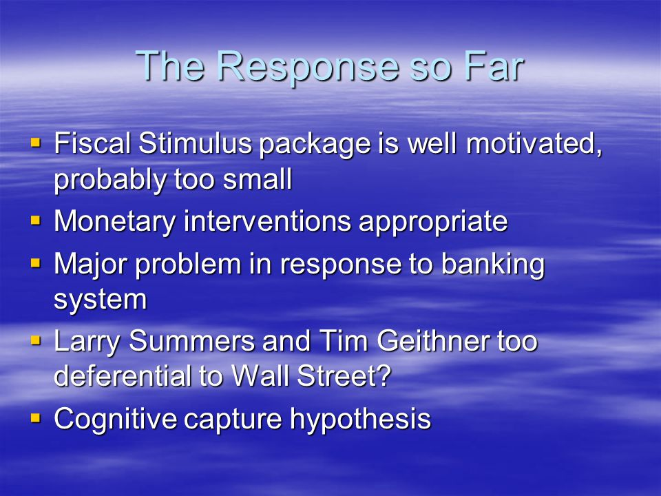 The Response so Far  Fiscal Stimulus package is well motivated, probably too small  Monetary interventions appropriate  Major problem in response to banking system  Larry Summers and Tim Geithner too deferential to Wall Street.