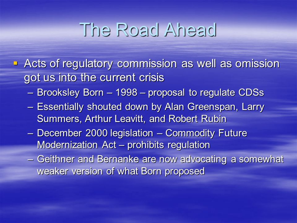 The Road Ahead  Acts of regulatory commission as well as omission got us into the current crisis –Brooksley Born – 1998 – proposal to regulate CDSs –Essentially shouted down by Alan Greenspan, Larry Summers, Arthur Leavitt, and Robert Rubin –December 2000 legislation – Commodity Future Modernization Act – prohibits regulation –Geithner and Bernanke are now advocating a somewhat weaker version of what Born proposed