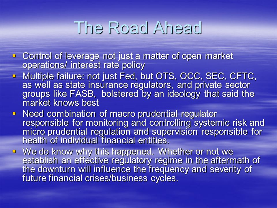 The Road Ahead  Control of leverage not just a matter of open market operations/ interest rate policy  Multiple failure: not just Fed, but OTS, OCC, SEC, CFTC, as well as state insurance regulators, and private sector groups like FASB, bolstered by an ideology that said the market knows best  Need combination of macro prudential regulator responsible for monitoring and controlling systemic risk and micro prudential regulation and supervision responsible for health of individual financial entities.