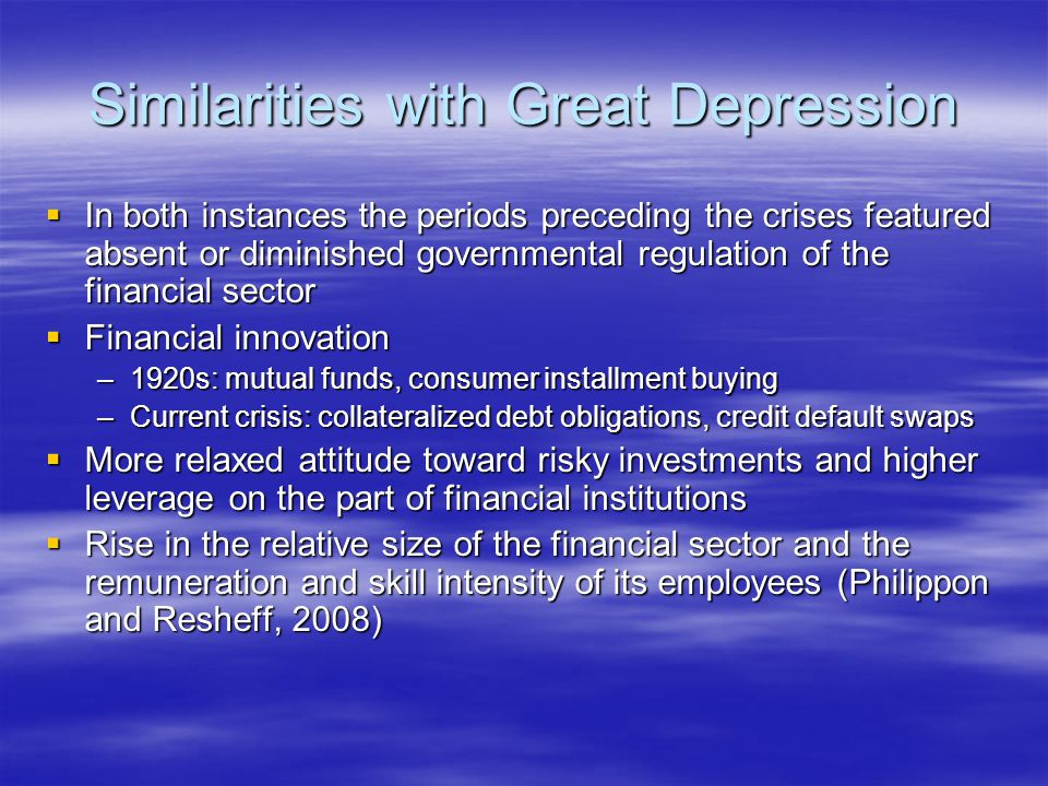 Similarities with Great Depression  In both instances the periods preceding the crises featured absent or diminished governmental regulation of the financial sector  Financial innovation –1920s: mutual funds, consumer installment buying –Current crisis: collateralized debt obligations, credit default swaps  More relaxed attitude toward risky investments and higher leverage on the part of financial institutions  Rise in the relative size of the financial sector and the remuneration and skill intensity of its employees (Philippon and Resheff, 2008)