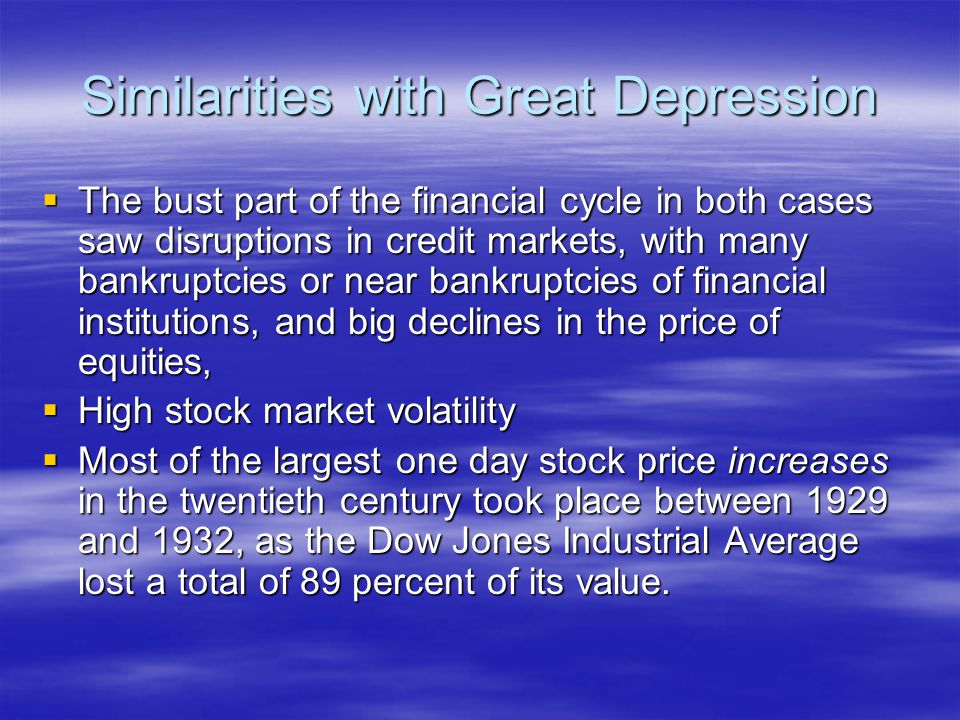 Similarities with Great Depression  The bust part of the financial cycle in both cases saw disruptions in credit markets, with many bankruptcies or near bankruptcies of financial institutions, and big declines in the price of equities,  High stock market volatility  Most of the largest one day stock price increases in the twentieth century took place between 1929 and 1932, as the Dow Jones Industrial Average lost a total of 89 percent of its value.
