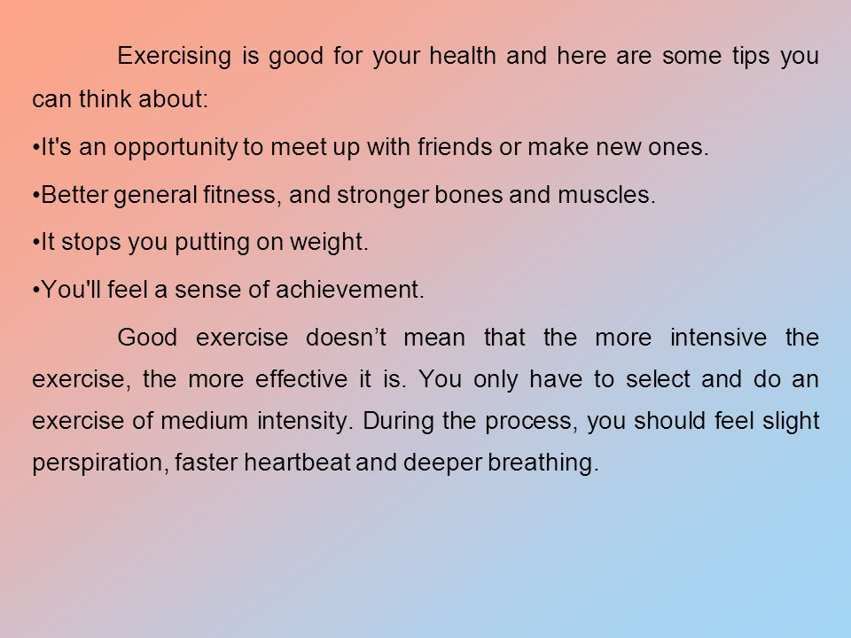 Exercising is good for your health and here are some tips you can think about: It s an opportunity to meet up with friends or make new ones.