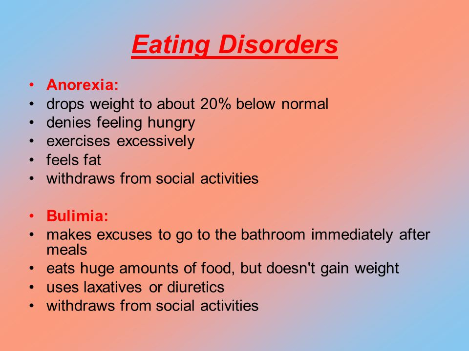 Anorexia: drops weight to about 20% below normal denies feeling hungry exercises excessively feels fat withdraws from social activities Bulimia: makes excuses to go to the bathroom immediately after meals eats huge amounts of food, but doesn t gain weight uses laxatives or diuretics withdraws from social activities Eating Disorders