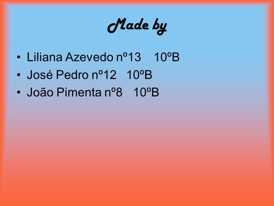 Made by Liliana Azevedo nº1310ºB José Pedro nº1210ºB João Pimenta nº8 10ºB