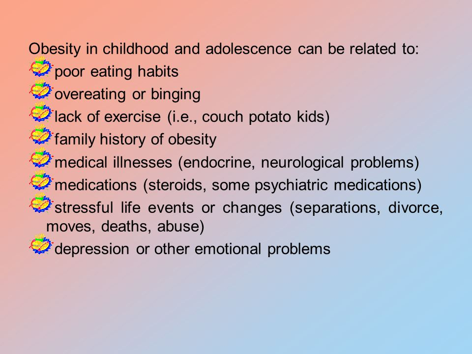 Obesity in childhood and adolescence can be related to: poor eating habits overeating or binging lack of exercise (i.e., couch potato kids) family history of obesity medical illnesses (endocrine, neurological problems) medications (steroids, some psychiatric medications) stressful life events or changes (separations, divorce, moves, deaths, abuse) depression or other emotional problems