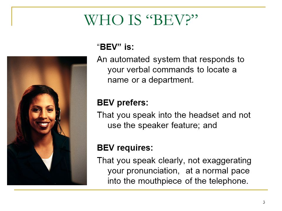 3 WHO IS BEV? BEV is: An automated system that responds to your verbal commands to locate a name or a department.