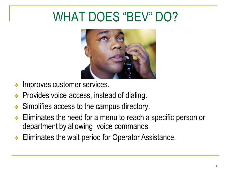 "3 WHO IS ""BEV?"" ""BEV"" is: An automated system that responds to your verbal commands to locate a name or a department. BEV prefers: That you speak into"