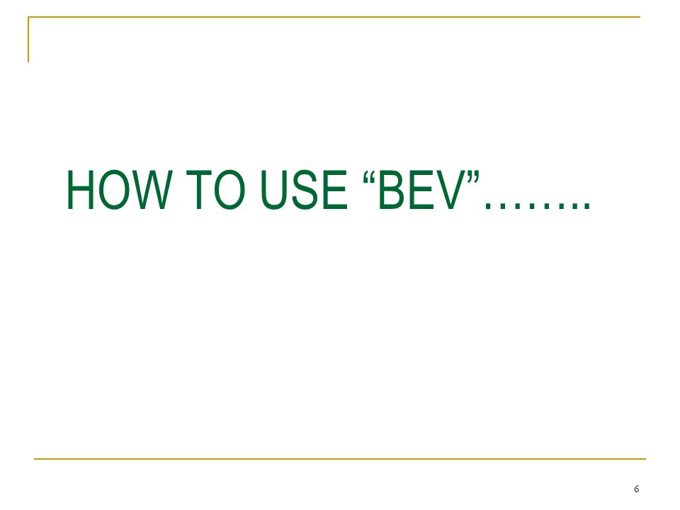 6 HOW TO USE BEV ……..