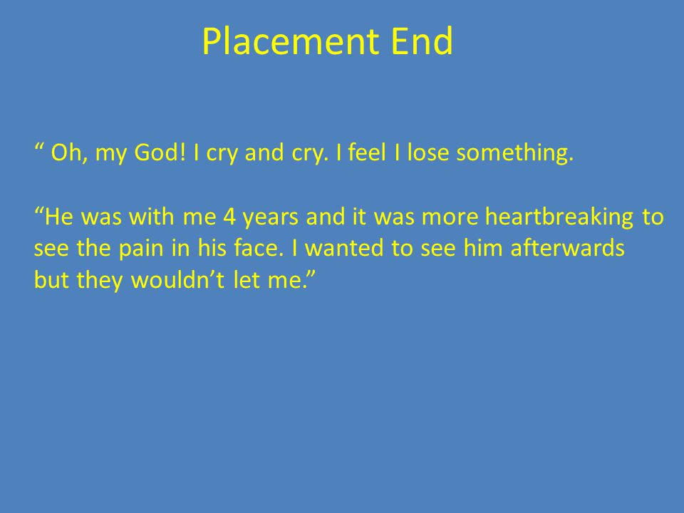 Placement End Oh, my God. I cry and cry. I feel I lose something.