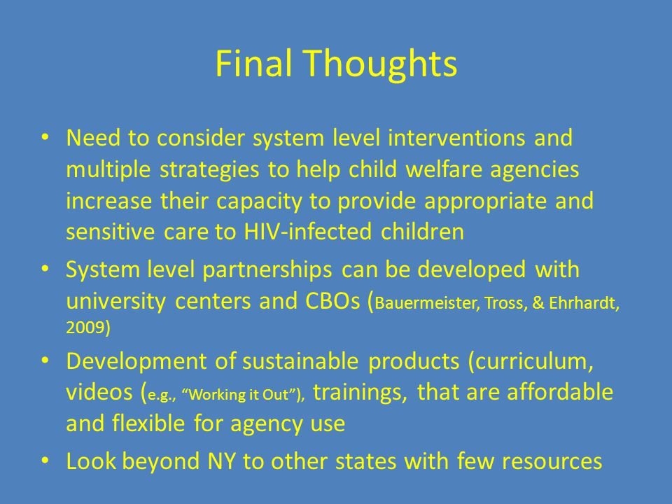 Final Thoughts Need to consider system level interventions and multiple strategies to help child welfare agencies increase their capacity to provide appropriate and sensitive care to HIV-infected children System level partnerships can be developed with university centers and CBOs ( Bauermeister, Tross, & Ehrhardt, 2009) Development of sustainable products (curriculum, videos ( e.g., Working it Out ), trainings, that are affordable and flexible for agency use Look beyond NY to other states with few resources