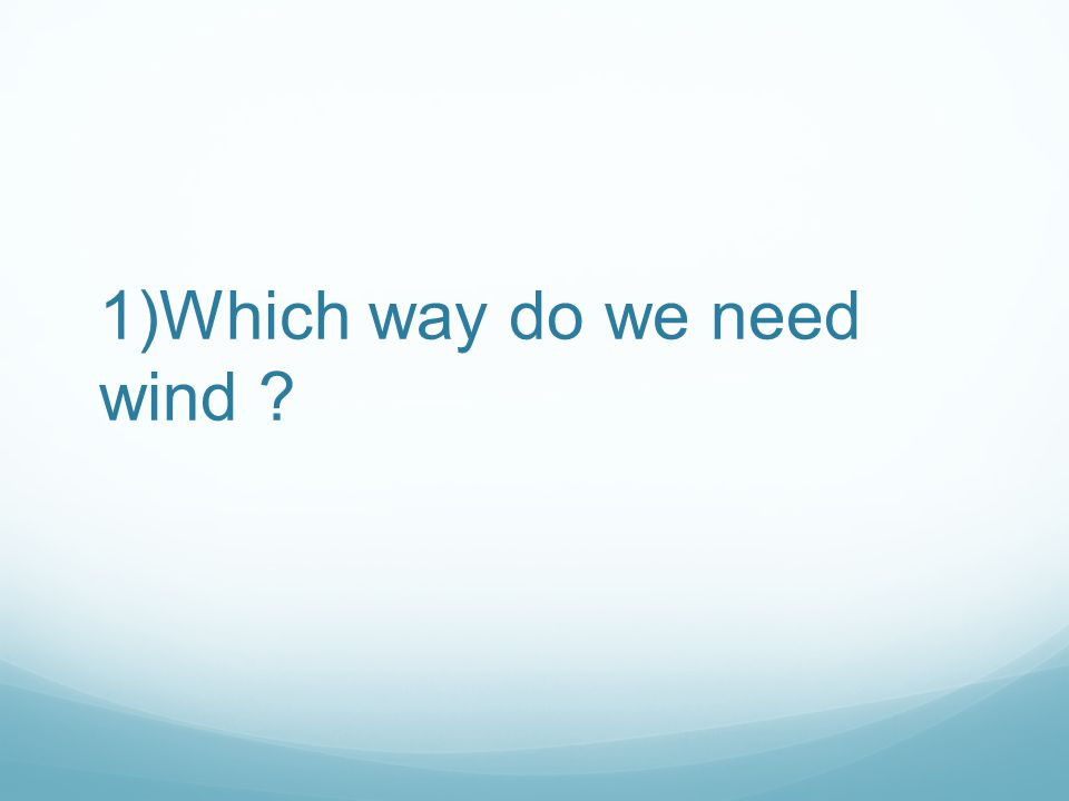 1)Which way do we need wind