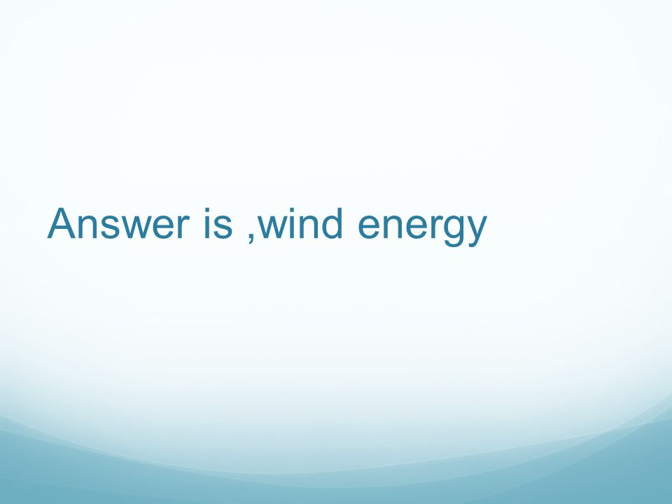 Answer is,wind energy