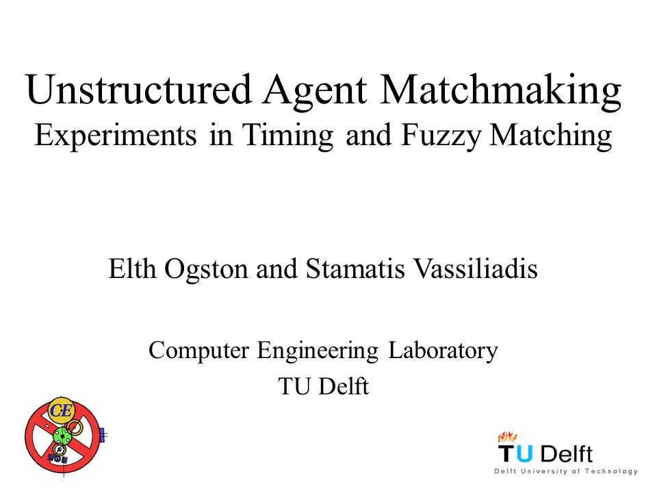 Unstructured Agent Matchmaking Experiments in Timing and Fuzzy Matching Elth Ogston and Stamatis Vassiliadis Computer Engineering Laboratory TU Delft