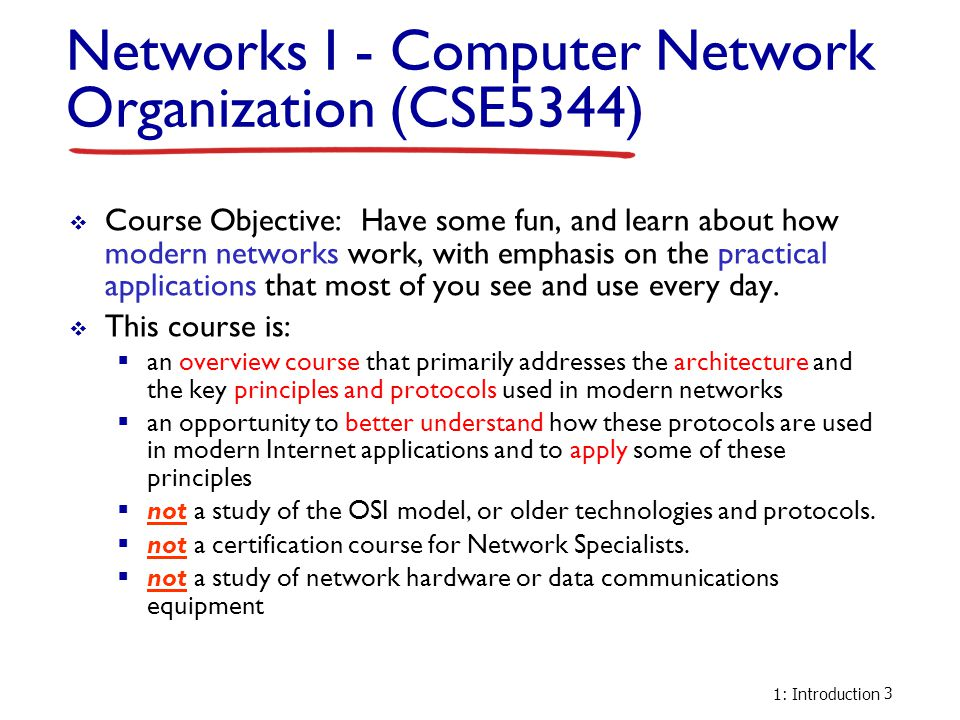 1: Introduction 3 Networks I - Computer Network Organization (CSE5344)  Course Objective: Have some fun, and learn about how modern networks work, wi