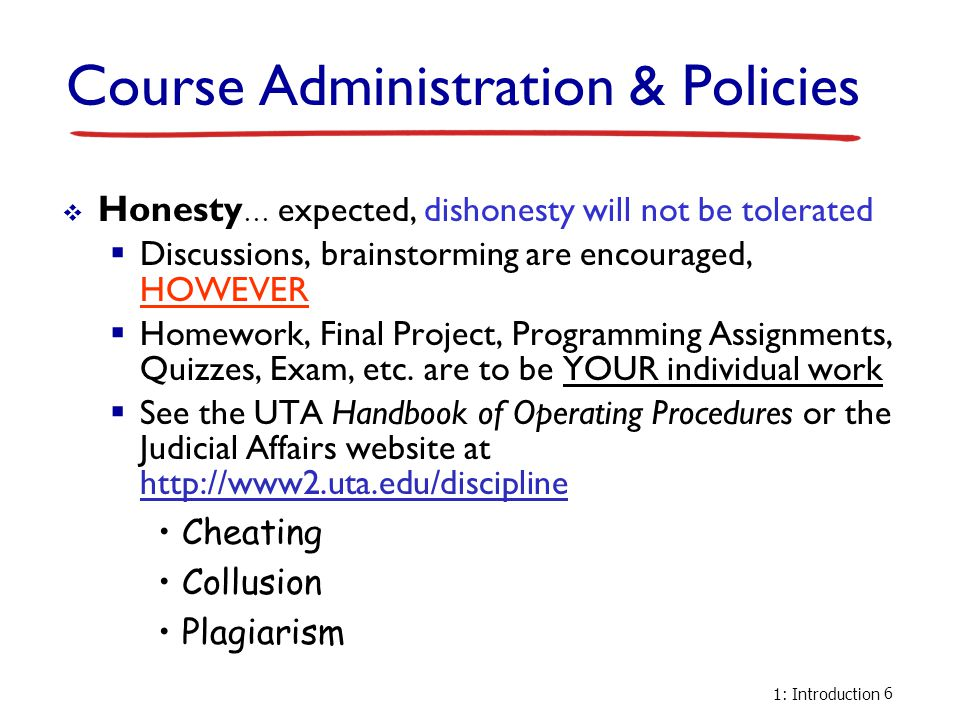 1: Introduction 6 Course Administration & Policies  Honesty … expected, dishonesty will not be tolerated  Discussions, brainstorming are encouraged,