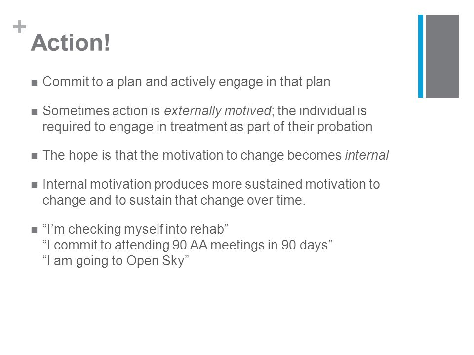 + Action! Commit to a plan and actively engage in that plan Sometimes action is externally motived; the individual is required to engage in treatment