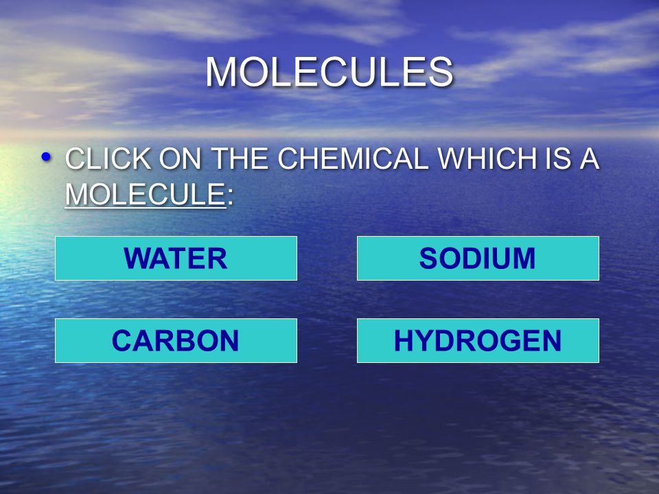 MOLECULES CLICK ON THE CHEMICAL WHICH IS A MOLECULE: WATER CARBONHYDROGEN SODIUM
