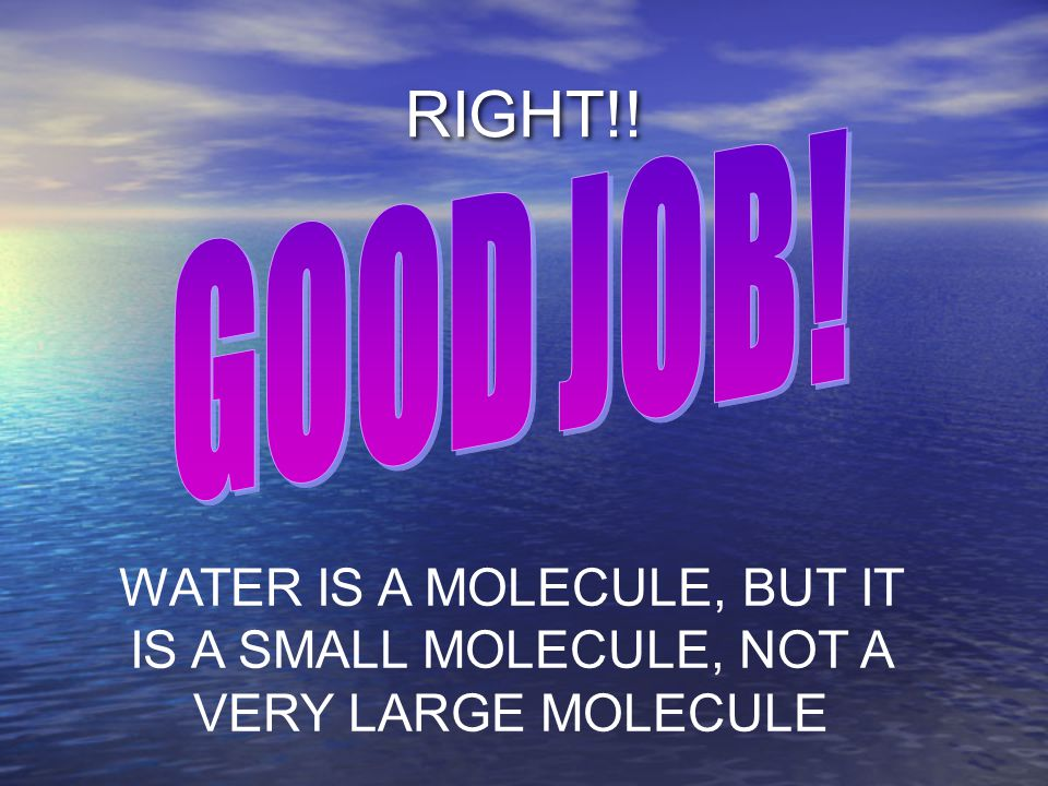 RIGHT!! WATER IS A MOLECULE, BUT IT IS A SMALL MOLECULE, NOT A VERY LARGE MOLECULE