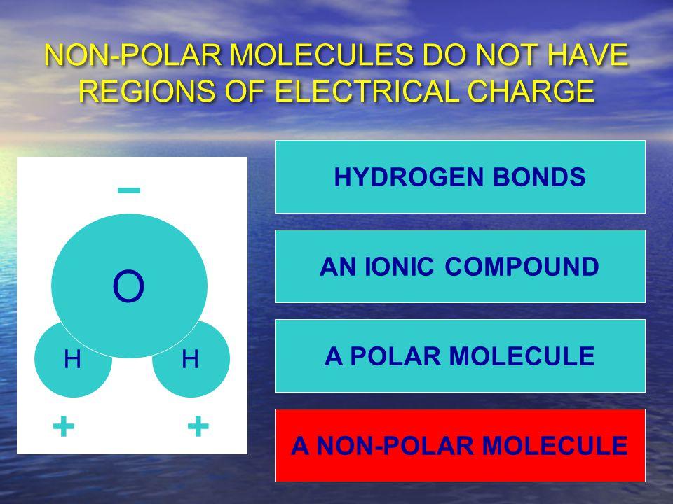 NON-POLAR MOLECULES DO NOT HAVE REGIONS OF ELECTRICAL CHARGE HH O ++ A NON-POLAR MOLECULE HYDROGEN BONDS AN IONIC COMPOUND A POLAR MOLECULE