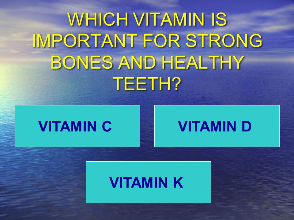 WHICH VITAMIN IS IMPORTANT FOR STRONG BONES AND HEALTHY TEETH VITAMIN C VITAMIN K VITAMIN D
