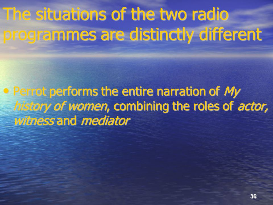 36 The situations of the two radio programmes are distinctly different Perrot performs the entire narration of My history of women, combining the role