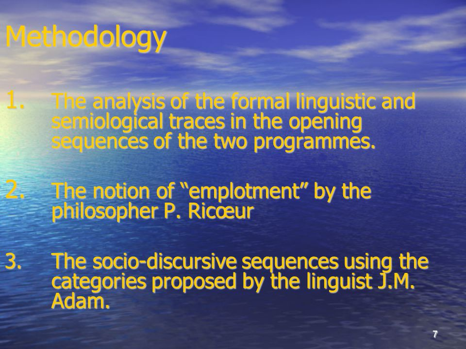"7Methodology 1. The analysis of the formal linguistic and semiological traces in the opening sequences of the two programmes. 2. The notion of ""emplot"