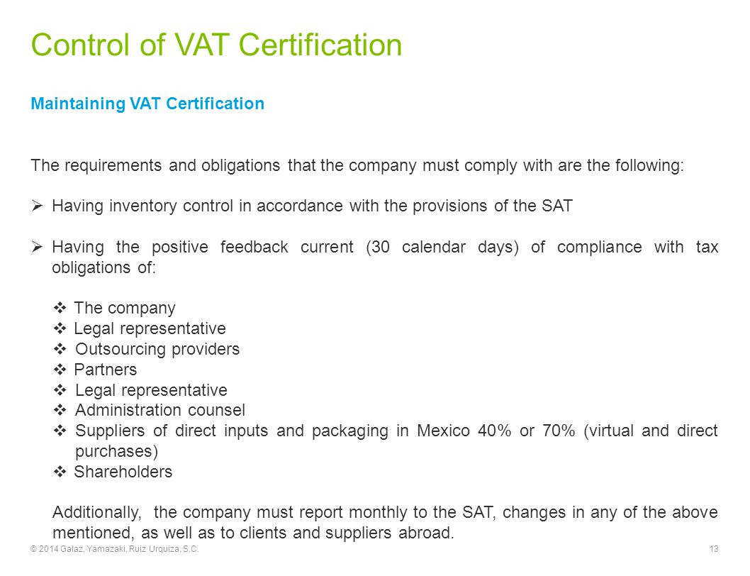 Control of VAT Certification Maintaining VAT Certification The requirements and obligations that the company must comply with are the following:  Having inventory control in accordance with the provisions of the SAT  Having the positive feedback current (30 calendar days) of compliance with tax obligations of:  The company  Legal representative  Outsourcing providers  Partners  Legal representative  Administration counsel  Suppliers of direct inputs and packaging in Mexico 40% or 70% (virtual and direct purchases)  Shareholders Additionally, the company must report monthly to the SAT, changes in any of the above mentioned, as well as to clients and suppliers abroad.