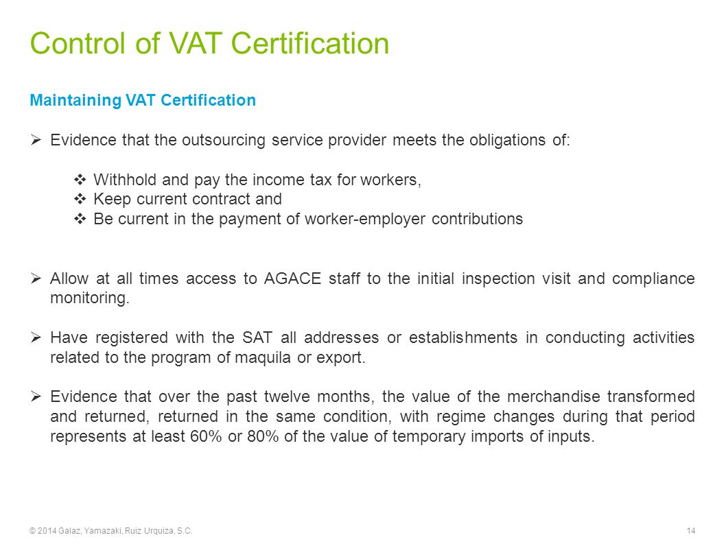Control of VAT Certification Maintaining VAT Certification  Evidence that the outsourcing service provider meets the obligations of:  Withhold and pay the income tax for workers,  Keep current contract and  Be current in the payment of worker-employer contributions  Allow at all times access to AGACE staff to the initial inspection visit and compliance monitoring.