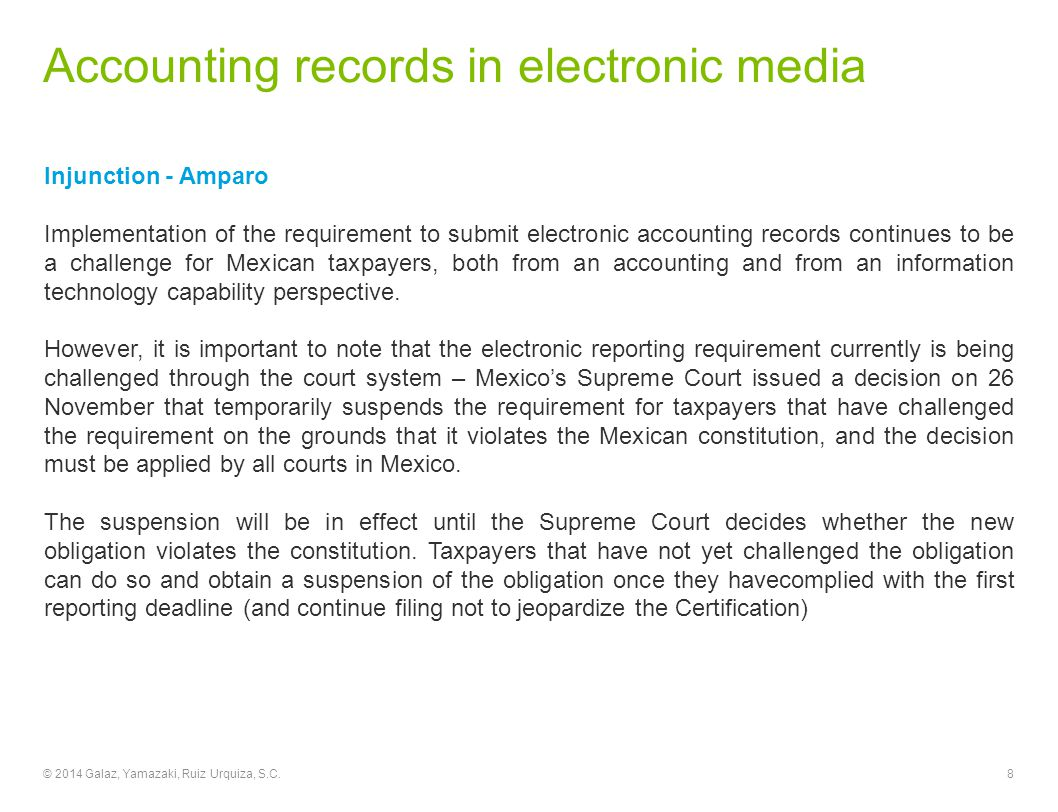 Accounting records in electronic media Injunction - Amparo Implementation of the requirement to submit electronic accounting records continues to be a challenge for Mexican taxpayers, both from an accounting and from an information technology capability perspective.