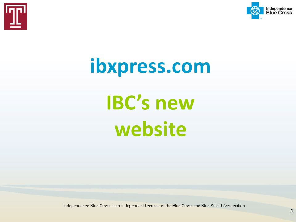 2 ibxpress.com IBC's new website Independence Blue Cross is an independent licensee of the Blue Cross and Blue Shield Association