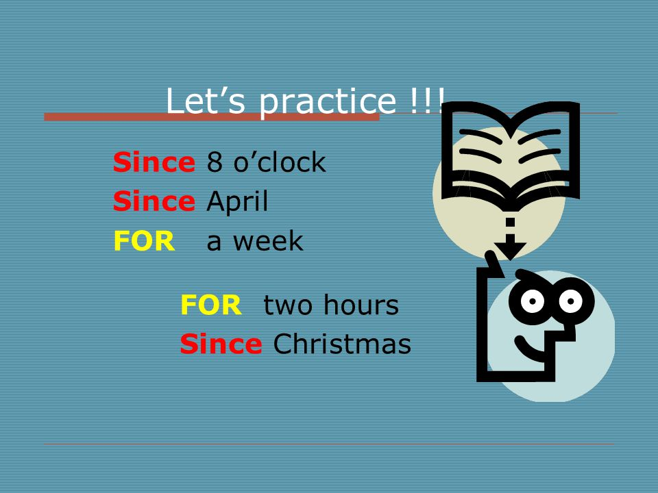 Let's practice !!! 8 o'clock April a week two hours Christmas Since FOR FOR Since