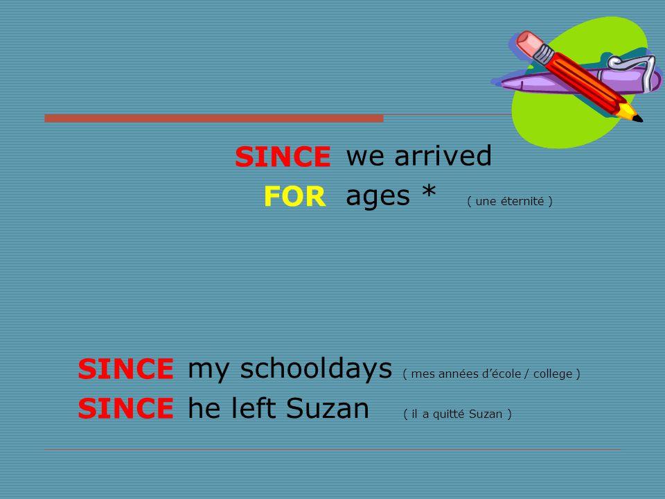 we arrived ages * ( une éternité ) my schooldays ( mes années d'école / college ) he left Suzan ( il a quitté Suzan ) SINCE FOR SINCE
