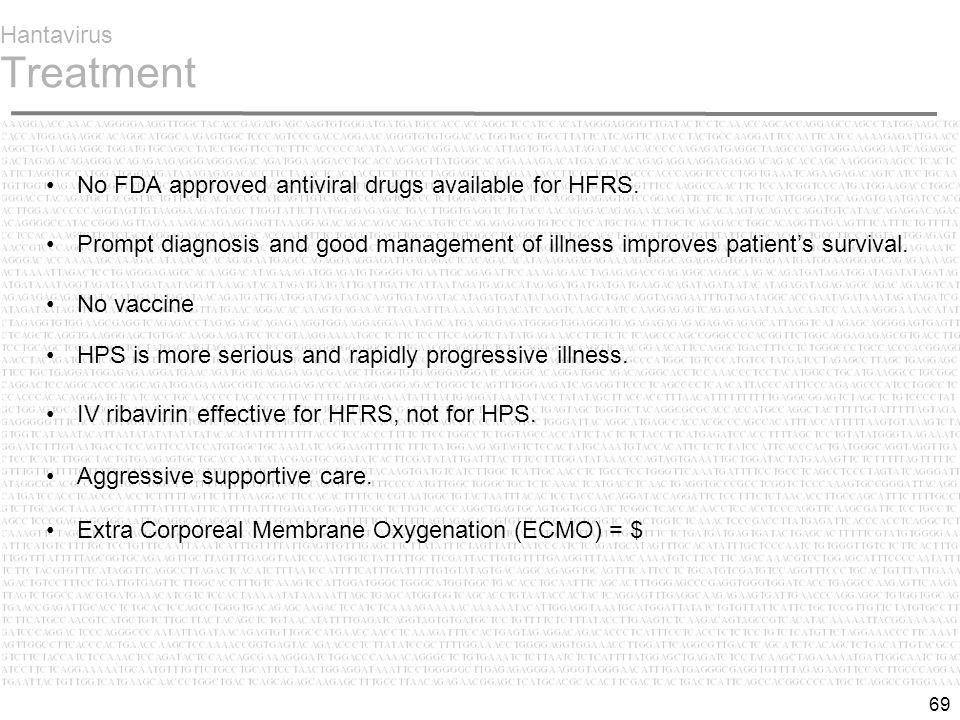 69 Hantavirus Treatment No FDA approved antiviral drugs available for HFRS.