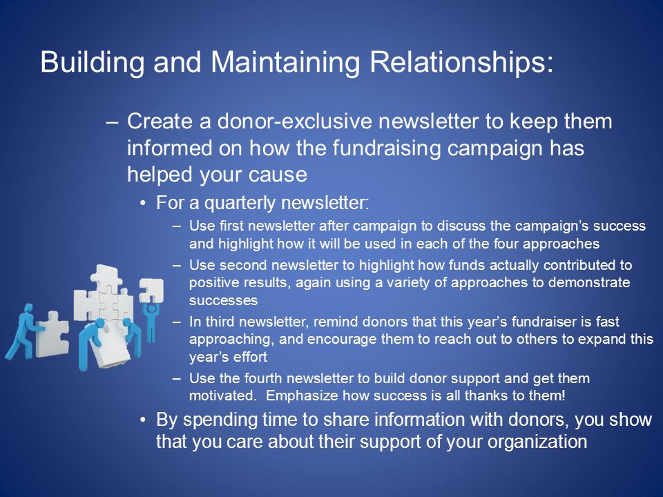 Building and Maintaining Relationships: –Create a donor-exclusive newsletter to keep them informed on how the fundraising campaign has helped your cause For a quarterly newsletter: –Use first newsletter after campaign to discuss the campaign's success and highlight how it will be used in each of the four approaches –Use second newsletter to highlight how funds actually contributed to positive results, again using a variety of approaches to demonstrate successes –In third newsletter, remind donors that this year's fundraiser is fast approaching, and encourage them to reach out to others to expand this year's effort –Use the fourth newsletter to build donor support and get them motivated.