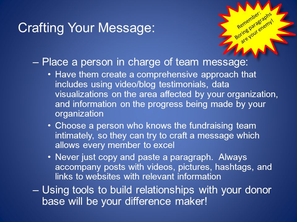 Crafting Your Message: –Place a person in charge of team message: Have them create a comprehensive approach that includes using video/blog testimonials, data visualizations on the area affected by your organization, and information on the progress being made by your organization Choose a person who knows the fundraising team intimately, so they can try to craft a message which allows every member to excel Never just copy and paste a paragraph.